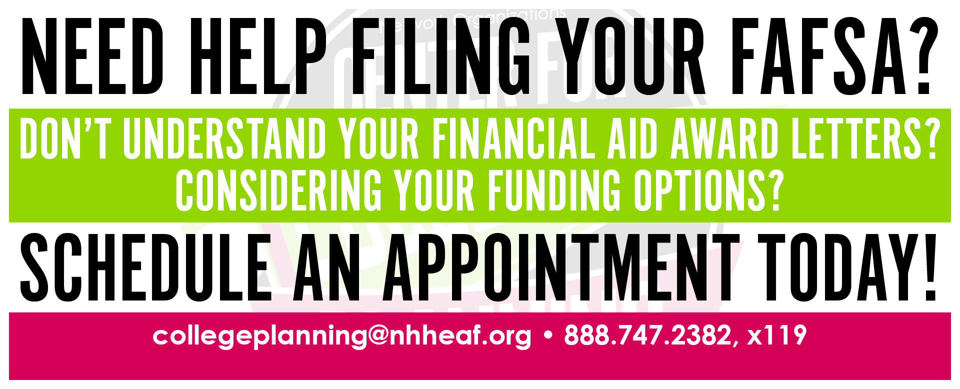 Need help filing your fafsa? Don't understand your financial aid award letters? Considering your funding options? Schedule an appointment today! collegeplanning@nhheaf.org 888.747.2382, x119